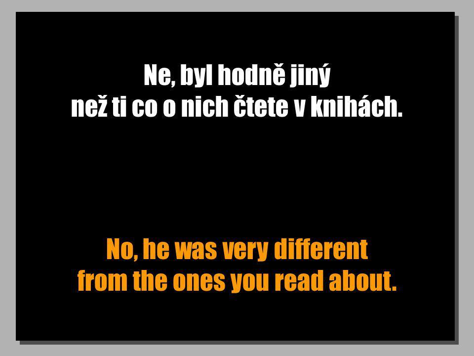 Ne, byl hodně jiný než ti co o nich čtete v knihách. No, he was very different from the ones you read about.