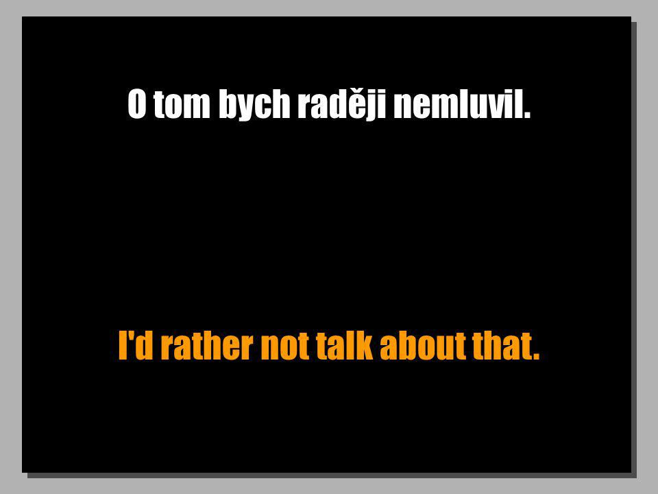 O tom bych raději nemluvil. I d rather not talk about that.