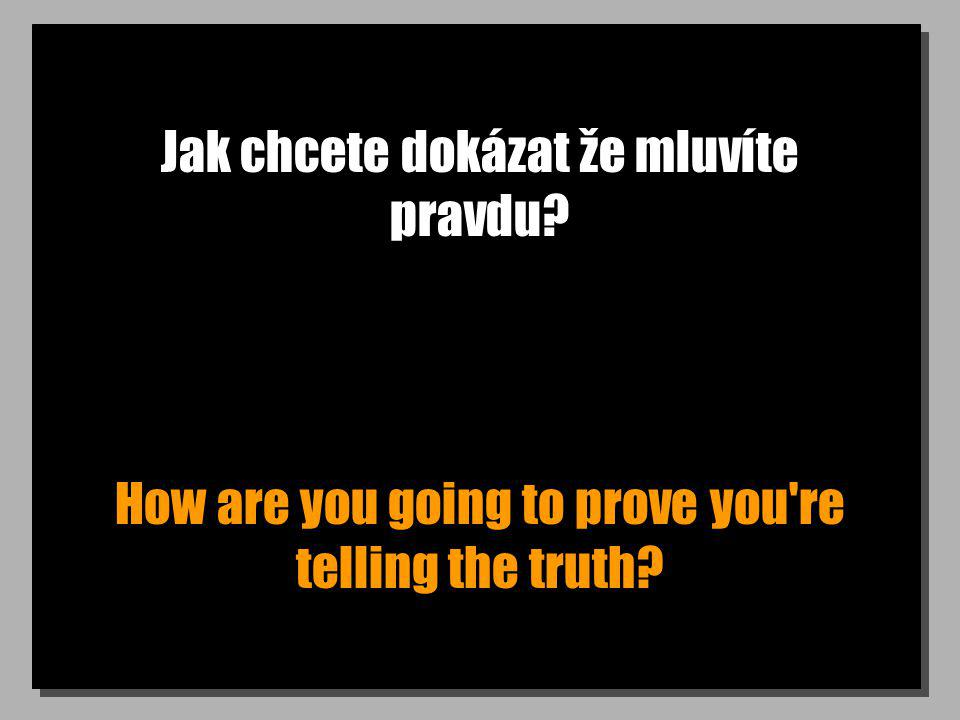 Jak chcete dokázat že mluvíte pravdu How are you going to prove you re telling the truth