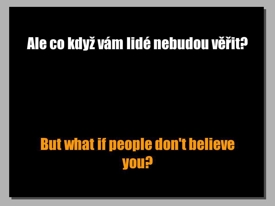 Ale co když vám lidé nebudou věřit? But what if people don't believe you?