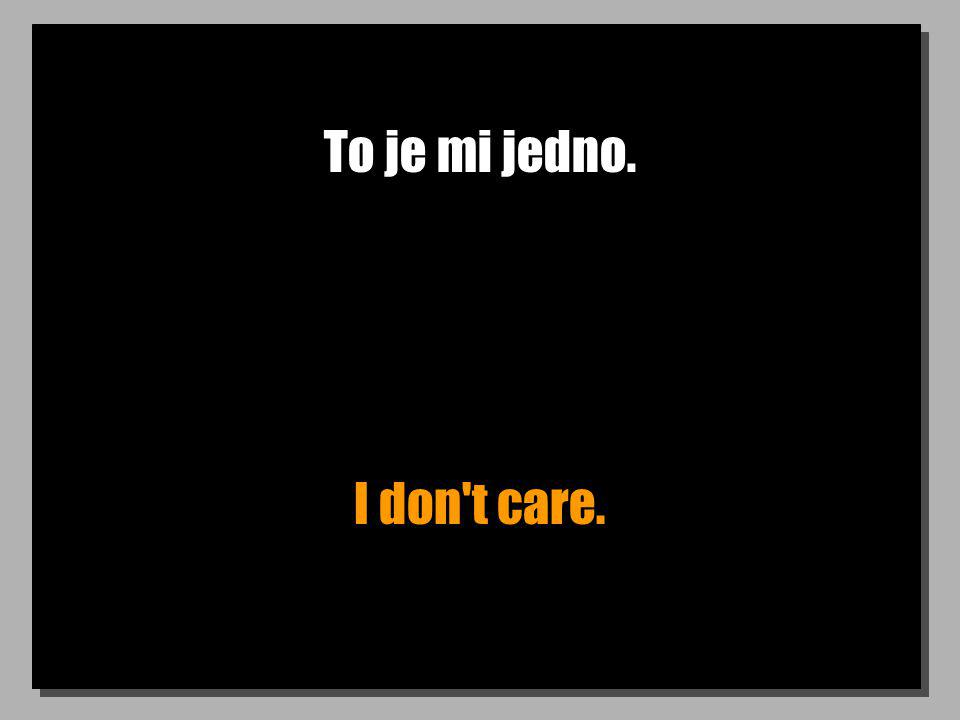 To je mi jedno. I don t care.