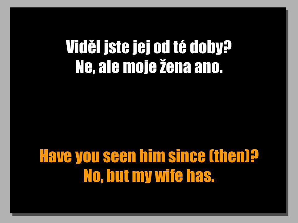 Viděl jste jej od té doby? Have you seen him since (then)? Ne, ale moje žena ano. No, but my wife has.