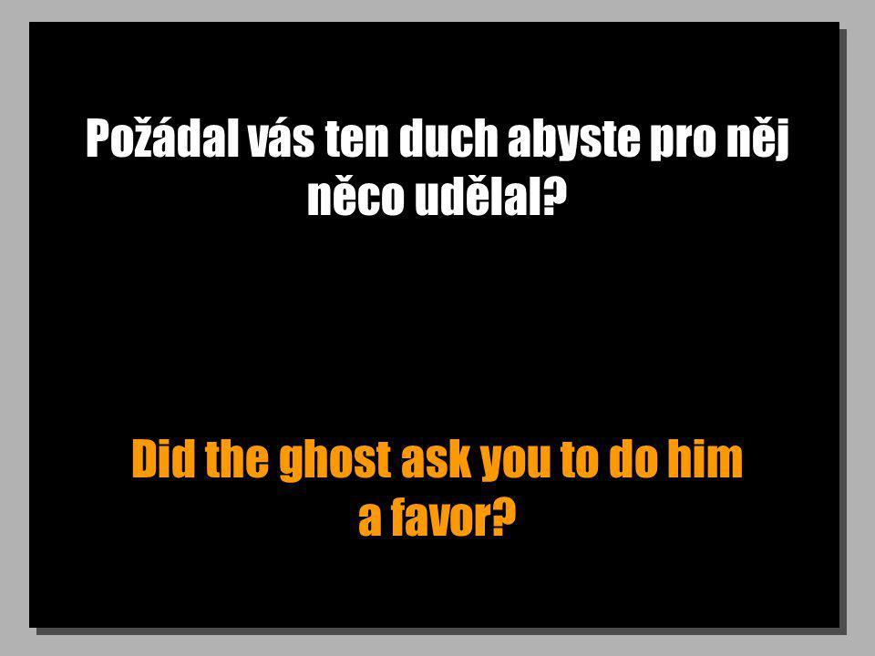Požádal vás ten duch abyste pro něj něco udělal? Did the ghost ask you to do him a favor?