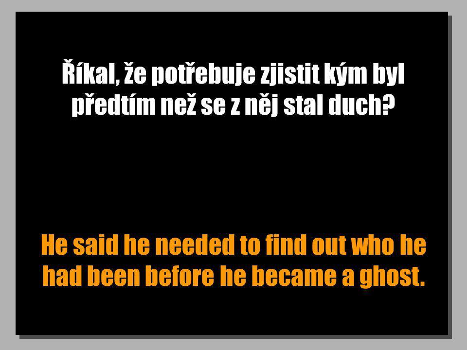Říkal, že potřebuje zjistit kým byl předtím než se z něj stal duch? He said he needed to find out who he had been before he became a ghost.