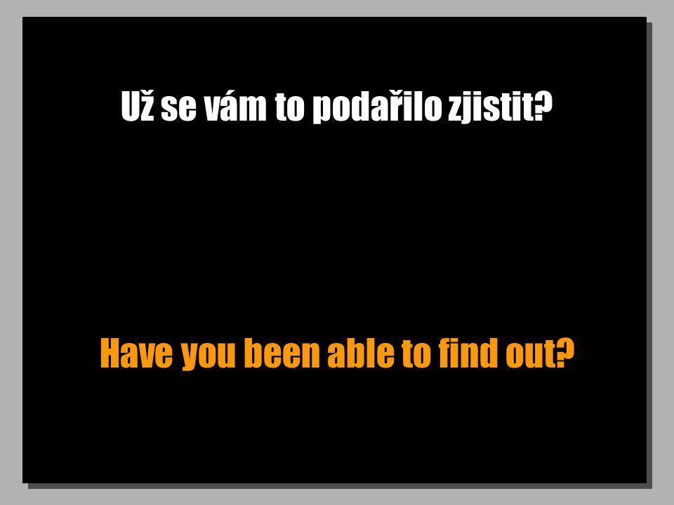 Už se vám to podařilo zjistit? Have you been able to find out?