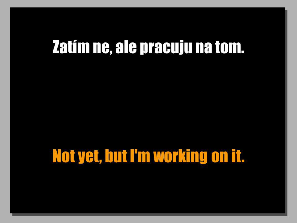 Zatím ne, ale pracuju na tom. Not yet, but I m working on it.