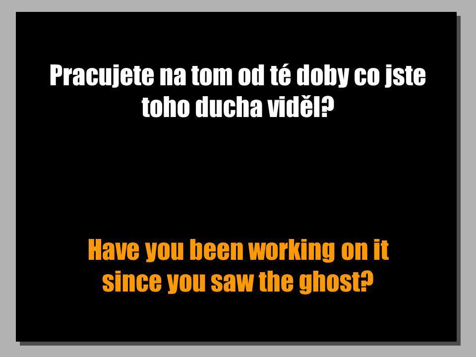 Pracujete na tom od té doby co jste toho ducha viděl? Have you been working on it since you saw the ghost?