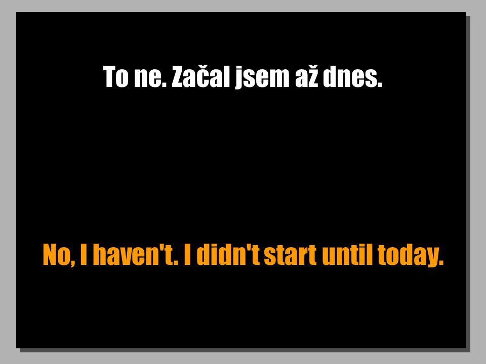 To ne. Začal jsem až dnes. No, I haven t. I didn t start until today.