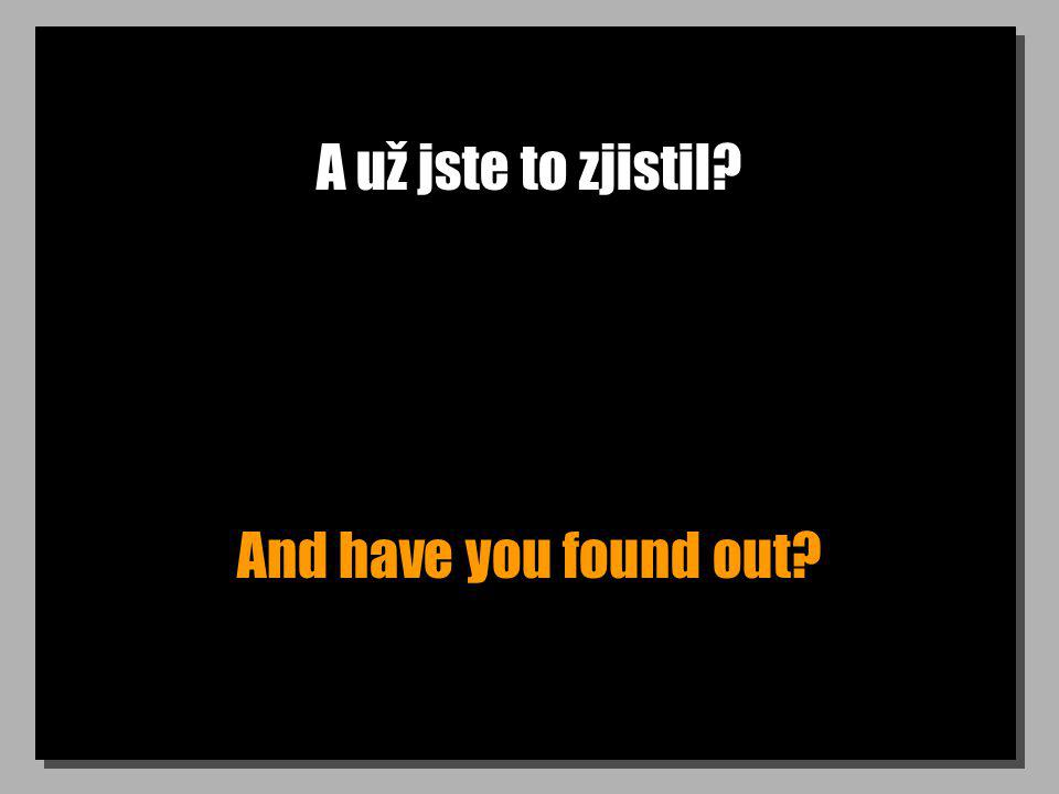 A už jste to zjistil And have you found out
