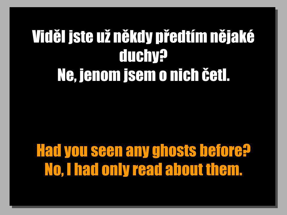 Viděl jste už někdy předtím nějaké duchy? Had you seen any ghosts before? Ne, jenom jsem o nich četl. No, I had only read about them.