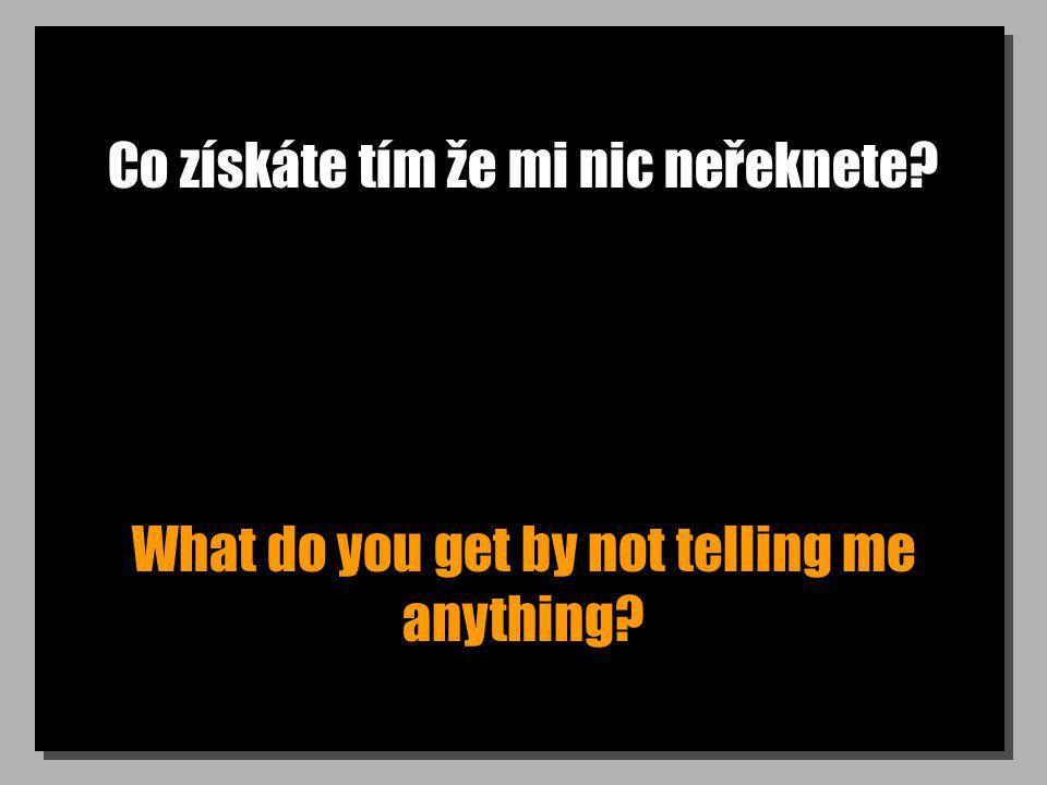 Co získáte tím že mi nic neřeknete? What do you get by not telling me anything?