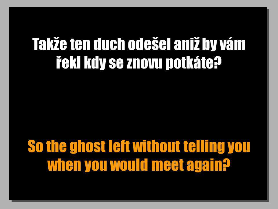 Takže ten duch odešel aniž by vám řekl kdy se znovu potkáte? So the ghost left without telling you when you would meet again?