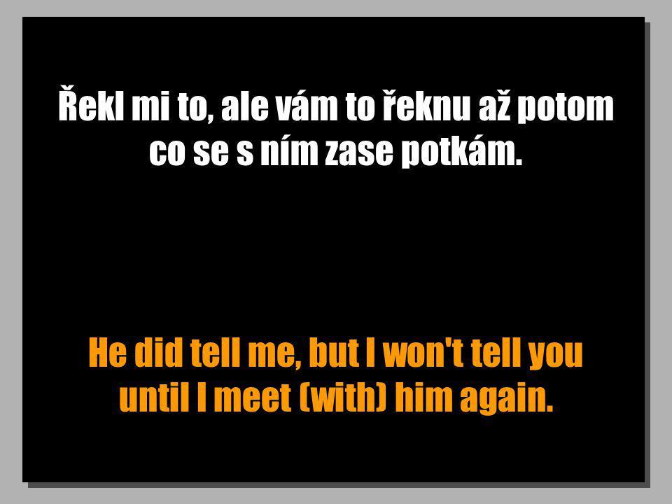 Řekl mi to, ale vám to řeknu až potom co se s ním zase potkám. He did tell me, but I won't tell you until I meet (with) him again.