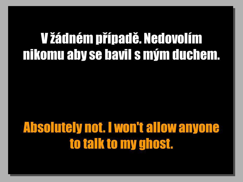 V žádném případě. Nedovolím nikomu aby se bavil s mým duchem. Absolutely not. I won't allow anyone to talk to my ghost.