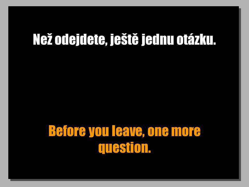 Než odejdete, ještě jednu otázku. Before you leave, one more question.