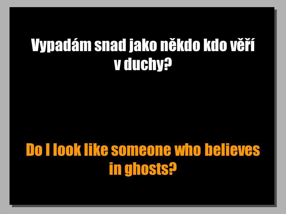 Vypadám snad jako někdo kdo věří v duchy? Do I look like someone who believes in ghosts?