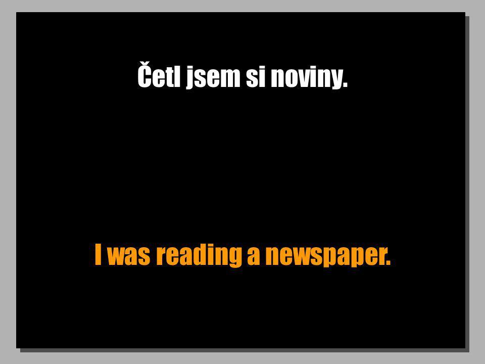 Četl jsem si noviny. I was reading a newspaper.