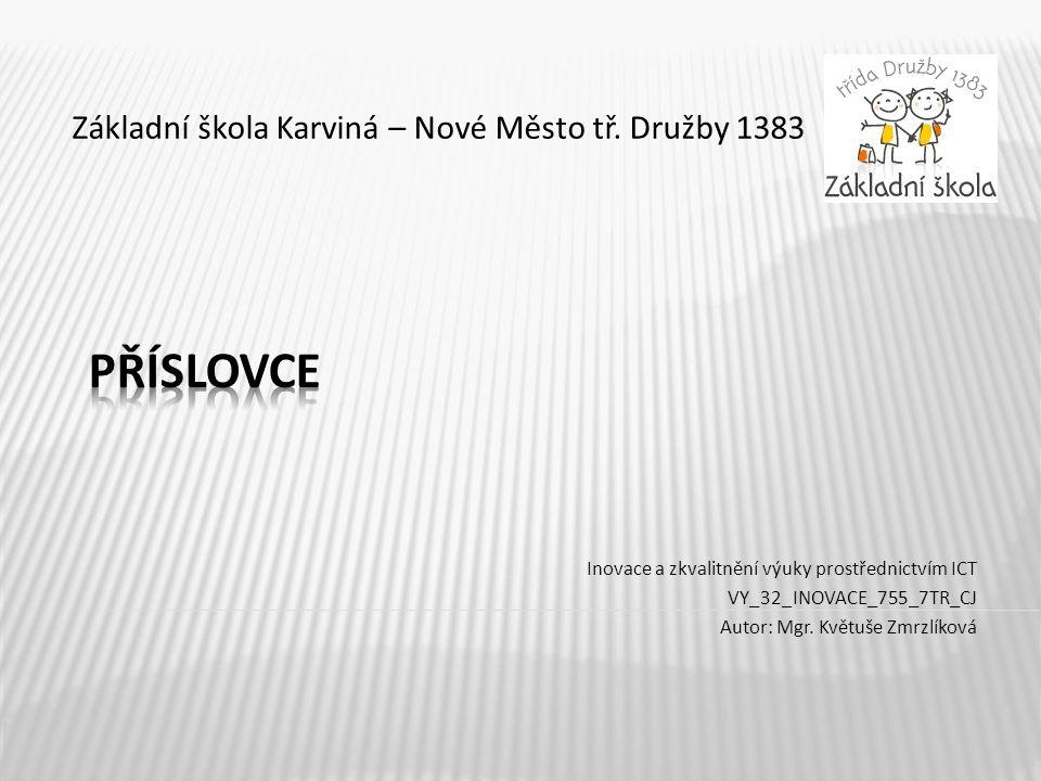Základní škola Karviná – Nové Město tř. Družby 1383 Inovace a zkvalitnění výuky prostřednictvím ICT VY_32_INOVACE_755_7TR_CJ Autor: Mgr. Květuše Zmrzl