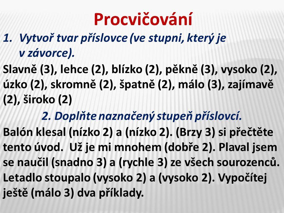 1.Vytvoř tvar příslovce (ve stupni, který je v závorce). Procvičování Slavně (3), lehce (2), blízko (2), pěkně (3), vysoko (2), úzko (2), skromně (2),