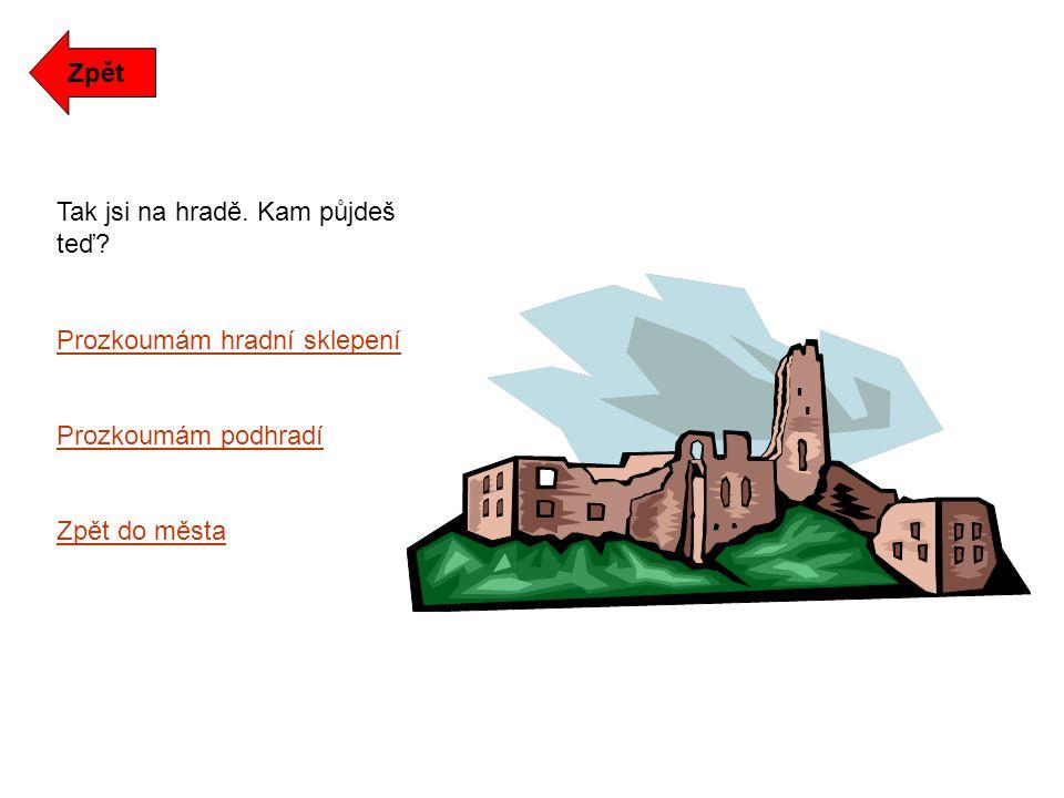 Tak jsi na hradě. Kam půjdeš teď Prozkoumám hradní sklepení Prozkoumám podhradí Zpět do města Zpět