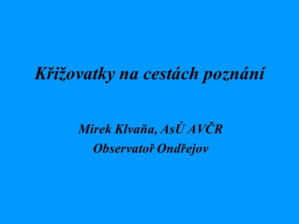 Křižovatky na cestách poznání Mirek Klvaňa, AsÚ AVČR Observatoř Ondřejov
