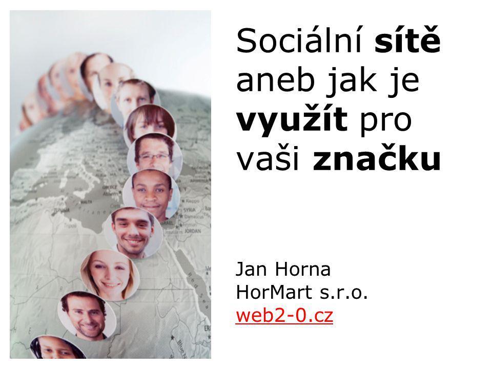 Jan Horna HorMart s.r.o. web2-0.cz web2-0.cz Sociální sítě aneb jak je využít pro vaši značku