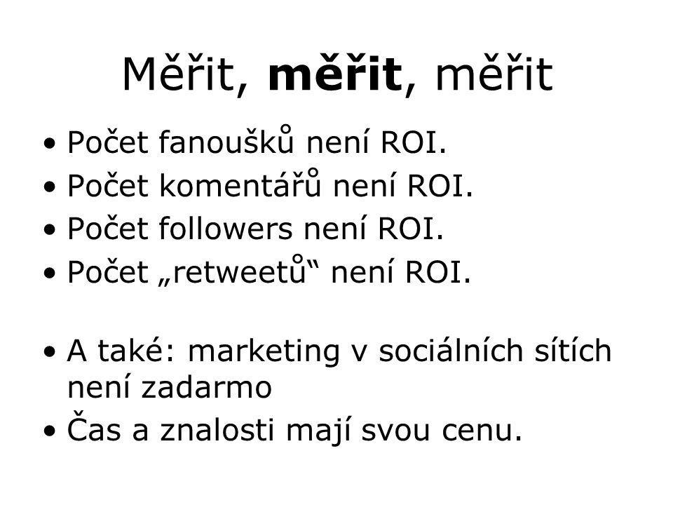 """Měřit, měřit, měřit Počet fanoušků není ROI. Počet komentářů není ROI. Počet followers není ROI. Počet """"retweetů"""" není ROI. A také: marketing v sociál"""