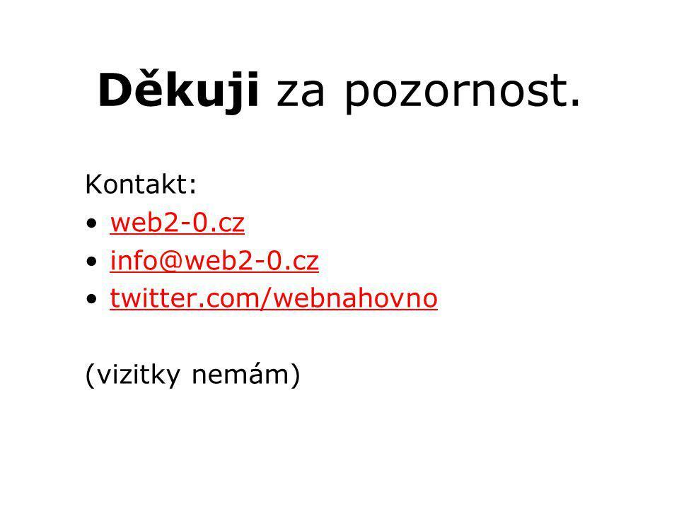 Děkuji za pozornost. Kontakt: web2-0.cz info@web2-0.cz twitter.com/webnahovno (vizitky nemám)