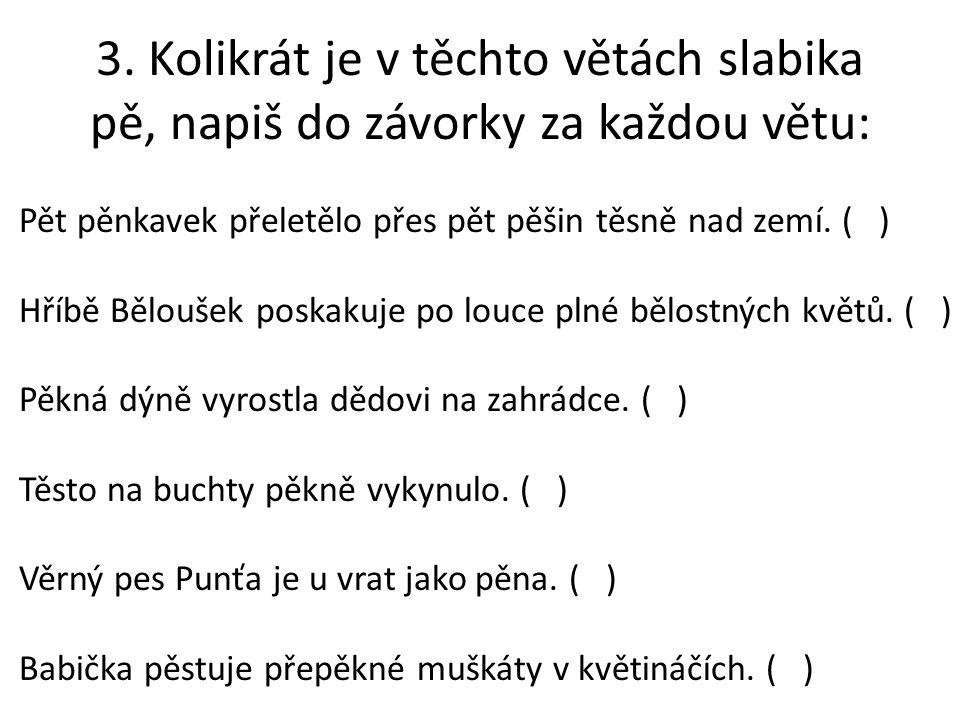 3. Kolikrát je v těchto větách slabika pě, napiš do závorky za každou větu: Pět pěnkavek přeletělo přes pět pěšin těsně nad zemí. ( ) Hříbě Běloušek p