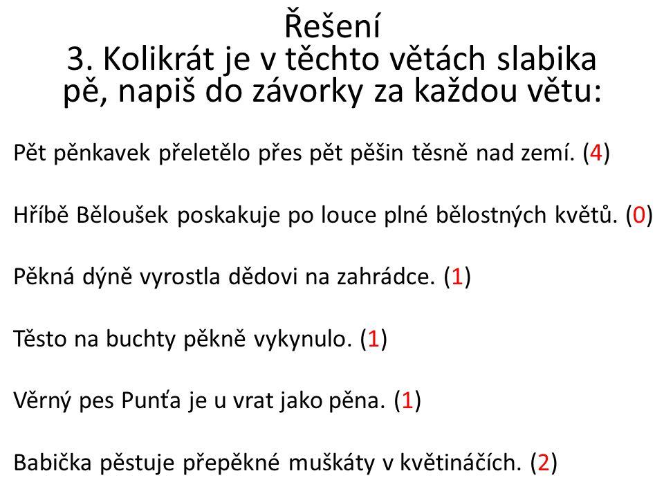 Řešení 3. Kolikrát je v těchto větách slabika pě, napiš do závorky za každou větu: Pět pěnkavek přeletělo přes pět pěšin těsně nad zemí. (4) Hříbě Běl