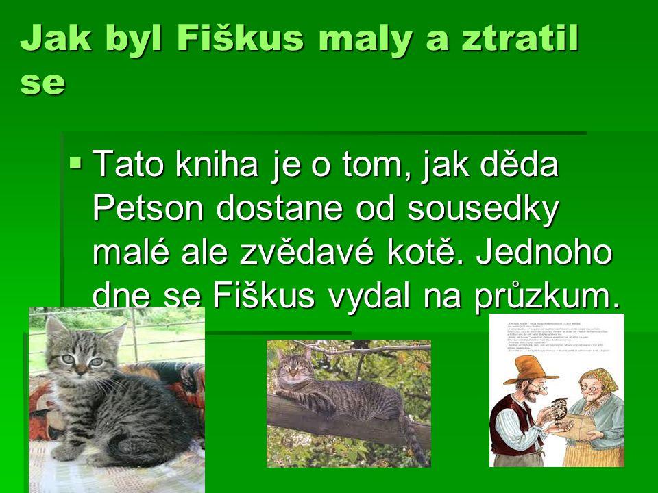 Jak byl Fiškus maly a ztratil se TTTTato kniha je o tom, jak děda Petson dostane od sousedky malé ale zvědavé kotě. Jednoho dne se Fiškus vydal na