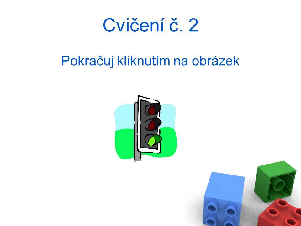 Cvičení č. 2 Pokračuj kliknutím na obrázek