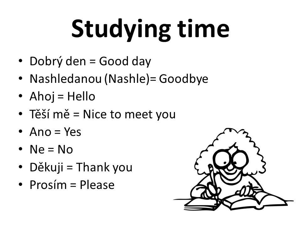 Studying time Dobrý den = Good day Nashledanou (Nashle)= Goodbye Ahoj = Hello Těší mě = Nice to meet you Ano = Yes Ne = No Děkuji = Thank you Prosím =