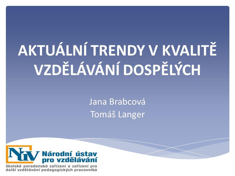 AKTUÁLNÍ TRENDY V KVALITĚ VZDĚLÁVÁNÍ DOSPĚLÝCH Jana Brabcová Tomáš Langer