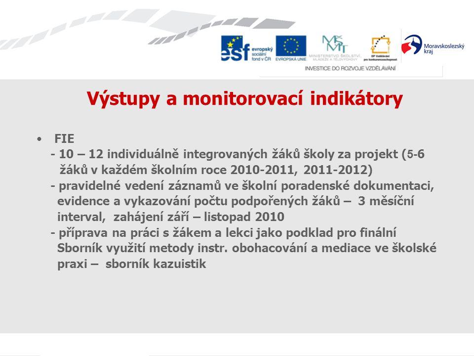 Výstupy a monitorovací indikátory FIE - 10 – 12 individuálně integrovaných žáků školy za projekt ( 5- 6 žáků v každém školním roce 2010-2011, 2011-201