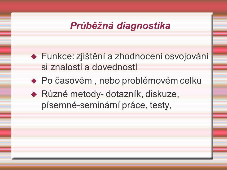 Průběžná diagnostika  Funkce: zjištění a zhodnocení osvojování si znalostí a dovedností  Po časovém, nebo problémovém celku  Různé metody- dotazník