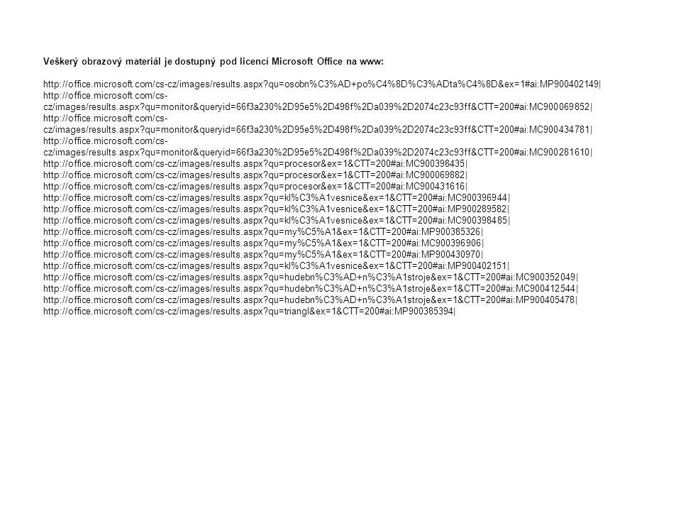 Veškerý obrazový materiál je dostupný pod licencí Microsoft Office na www: http://office.microsoft.com/cs-cz/images/results.aspx qu=osobn%C3%AD+po%C4%8D%C3%ADta%C4%8D&ex=1#ai:MP900402149| http://office.microsoft.com/cs- cz/images/results.aspx qu=monitor&queryid=66f3a230%2D95e5%2D498f%2Da039%2D2074c23c93ff&CTT=200#ai:MC900069852| http://office.microsoft.com/cs- cz/images/results.aspx qu=monitor&queryid=66f3a230%2D95e5%2D498f%2Da039%2D2074c23c93ff&CTT=200#ai:MC900434781| http://office.microsoft.com/cs- cz/images/results.aspx qu=monitor&queryid=66f3a230%2D95e5%2D498f%2Da039%2D2074c23c93ff&CTT=200#ai:MC900281610| http://office.microsoft.com/cs-cz/images/results.aspx qu=procesor&ex=1&CTT=200#ai:MC900398435| http://office.microsoft.com/cs-cz/images/results.aspx qu=procesor&ex=1&CTT=200#ai:MC900069882| http://office.microsoft.com/cs-cz/images/results.aspx qu=procesor&ex=1&CTT=200#ai:MC900431616| http://office.microsoft.com/cs-cz/images/results.aspx qu=kl%C3%A1vesnice&ex=1&CTT=200#ai:MC900396944| http://office.microsoft.com/cs-cz/images/results.aspx qu=kl%C3%A1vesnice&ex=1&CTT=200#ai:MP900289582| http://office.microsoft.com/cs-cz/images/results.aspx qu=kl%C3%A1vesnice&ex=1&CTT=200#ai:MC900398485| http://office.microsoft.com/cs-cz/images/results.aspx qu=my%C5%A1&ex=1&CTT=200#ai:MP900385326| http://office.microsoft.com/cs-cz/images/results.aspx qu=my%C5%A1&ex=1&CTT=200#ai:MC900396906| http://office.microsoft.com/cs-cz/images/results.aspx qu=my%C5%A1&ex=1&CTT=200#ai:MP900430970| http://office.microsoft.com/cs-cz/images/results.aspx qu=kl%C3%A1vesnice&ex=1&CTT=200#ai:MP900402151| http://office.microsoft.com/cs-cz/images/results.aspx qu=hudebn%C3%AD+n%C3%A1stroje&ex=1&CTT=200#ai:MC900352049| http://office.microsoft.com/cs-cz/images/results.aspx qu=hudebn%C3%AD+n%C3%A1stroje&ex=1&CTT=200#ai:MC900412544| http://office.microsoft.com/cs-cz/images/results.aspx qu=hudebn%C3%AD+n%C3%A1stroje&ex=1&CTT=200#ai:MP900405478| http://office.microsoft.com/cs-cz/images/results.aspx qu=triangl&e