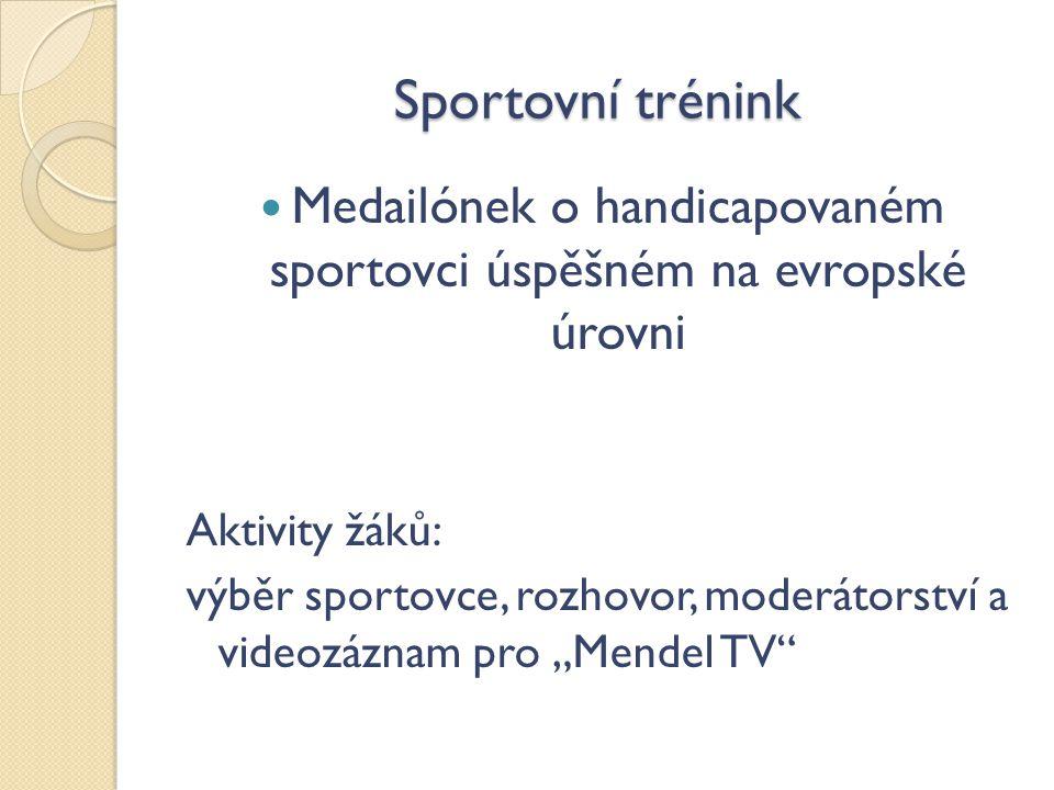 """Sportovní trénink Medailónek o handicapovaném sportovci úspěšném na evropské úrovni Aktivity žáků: výběr sportovce, rozhovor, moderátorství a videozáznam pro """"Mendel TV"""
