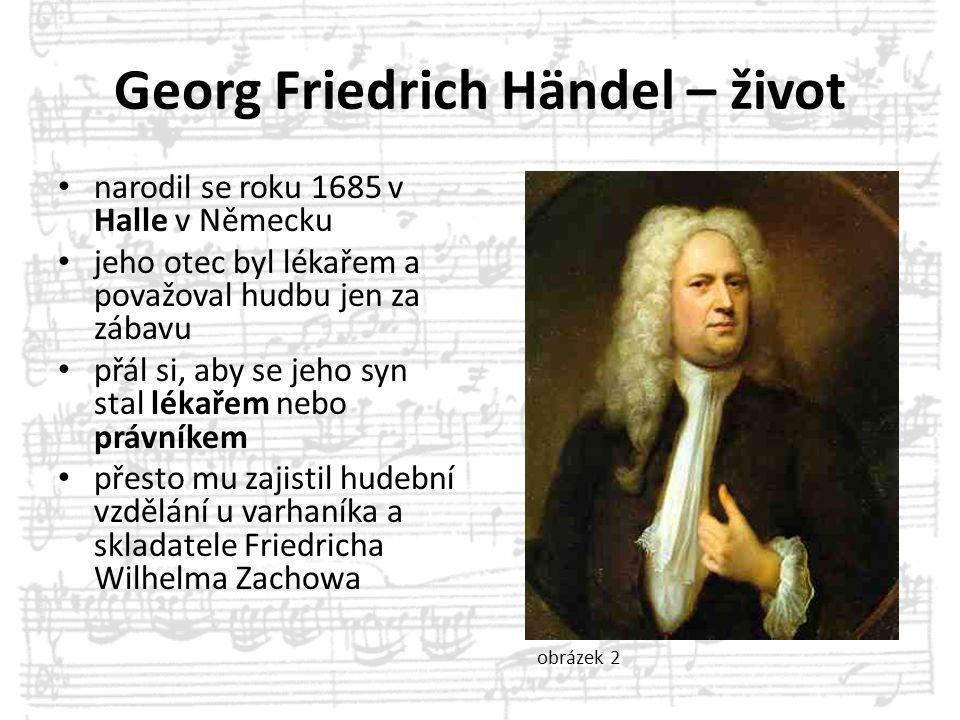 Georg Friedrich Händel – život narodil se roku 1685 v Halle v Německu jeho otec byl lékařem a považoval hudbu jen za zábavu přál si, aby se jeho syn s