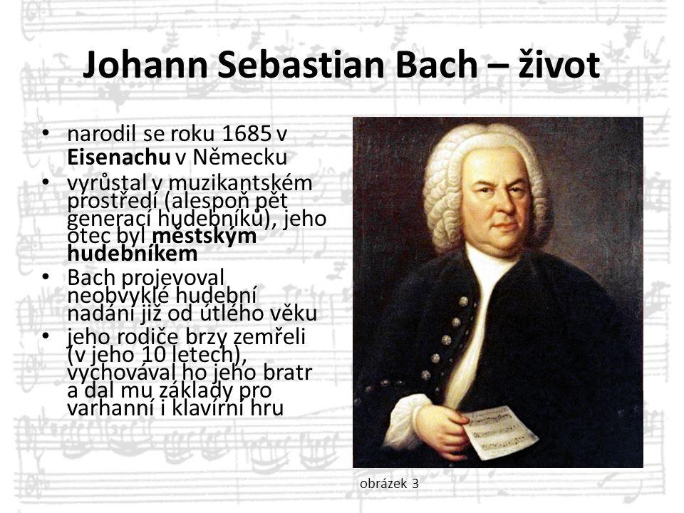 Johann Sebastian Bach – život narodil se roku 1685 v Eisenachu v Německu vyrůstal v muzikantském prostředí (alespoň pět generací hudebníků), jeho otec