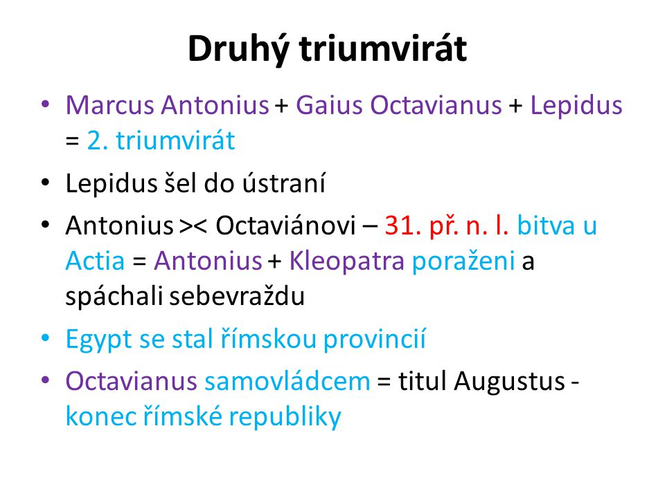 Druhý triumvirát Marcus Antonius + Gaius Octavianus + Lepidus = 2. triumvirát Lepidus šel do ústraní Antonius >< Octaviánovi – 31. př. n. l. bitva u A