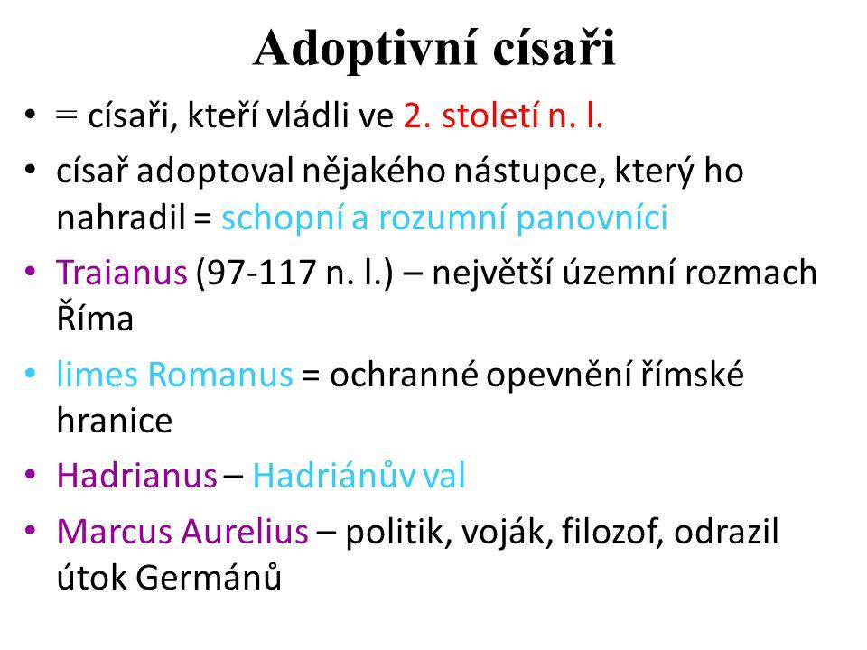 Adoptivní císaři = císaři, kteří vládli ve 2. století n. l. císař adoptoval nějakého nástupce, který ho nahradil = schopní a rozumní panovníci Traianu