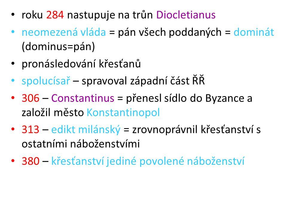 roku 284 nastupuje na trůn Diocletianus neomezená vláda = pán všech poddaných = dominát (dominus=pán) pronásledování křesťanů spolucísař – spravoval z