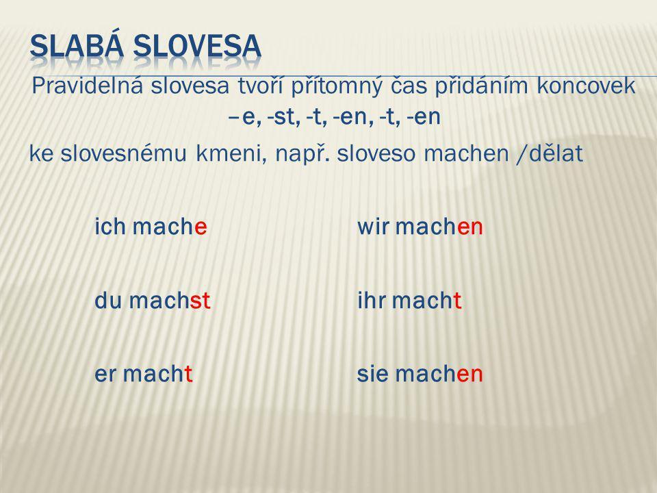 Pravidelná slovesa tvoří přítomný čas přidáním koncovek –e, -st, -t, -en, -t, -en ke slovesnému kmeni, např.