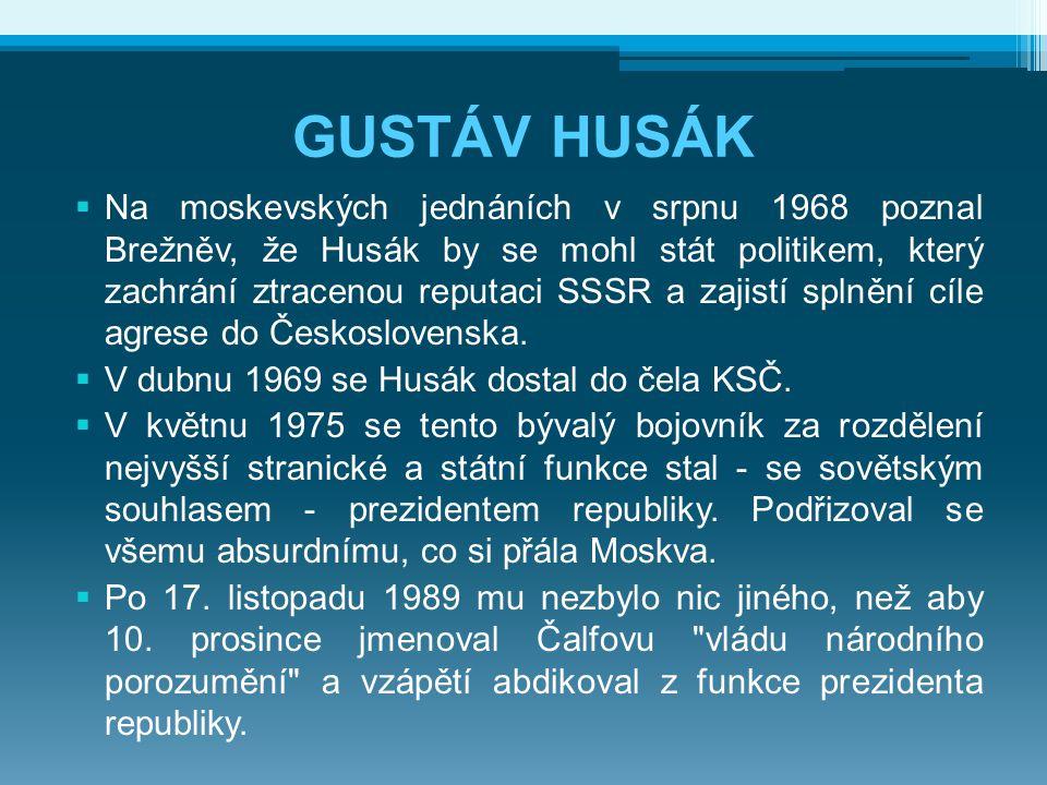GUSTÁV HUSÁK  Na moskevských jednáních v srpnu 1968 poznal Brežněv, že Husák by se mohl stát politikem, který zachrání ztracenou reputaci SSSR a zajistí splnění cíle agrese do Československa.