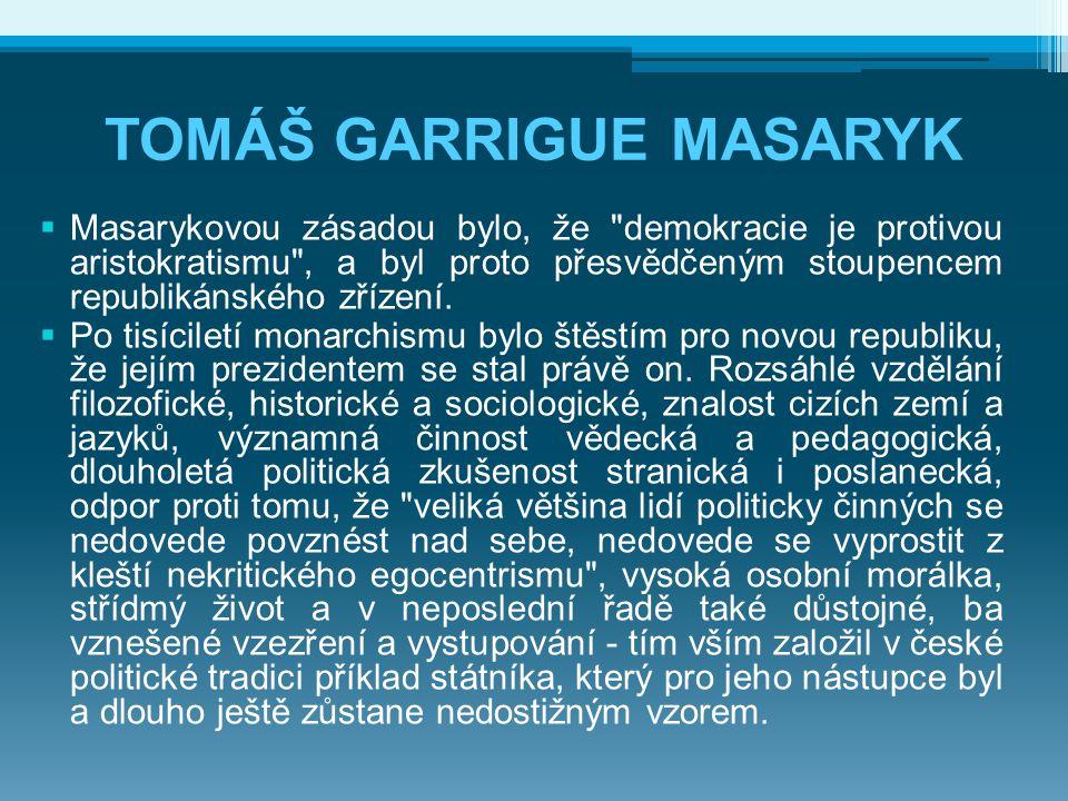 TOMÁŠ GARRIGUE MASARYK  Masarykovou zásadou bylo, že demokracie je protivou aristokratismu , a byl proto přesvědčeným stoupencem republikánského zřízení.