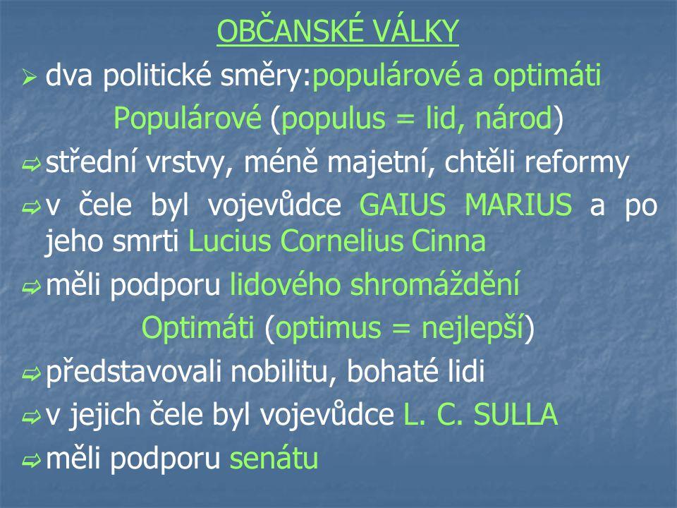 OBČANSKÉ VÁLKY   dva politické směry:populárové a optimáti Populárové (populus = lid, národ)   střední vrstvy, méně majetní, chtěli reformy   v čele byl vojevůdce GAIUS MARIUS a po jeho smrti Lucius Cornelius Cinna   měli podporu lidového shromáždění Optimáti (optimus = nejlepší)   představovali nobilitu, bohaté lidi   v jejich čele byl vojevůdce L.