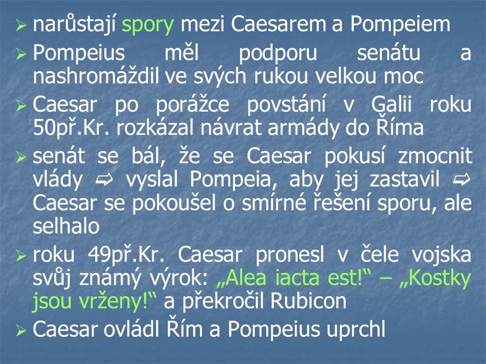   narůstají spory mezi Caesarem a Pompeiem   Pompeius měl podporu senátu a nashromáždil ve svých rukou velkou moc   Caesar po porážce povstání v Galii roku 50př.Kr.