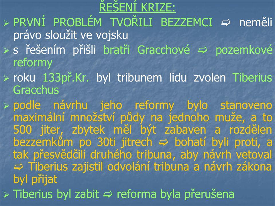 ŘEŠENÍ KRIZE:   PRVNÍ PROBLÉM TVOŘILI BEZZEMCI  neměli právo sloužit ve vojsku   s řešením přišli bratři Gracchové  pozemkové reformy   roku 133př.Kr.