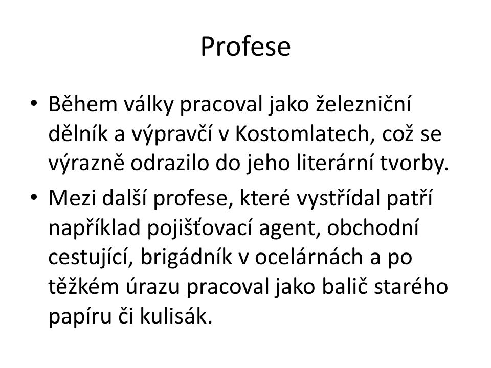 Profese Během války pracoval jako železniční dělník a výpravčí v Kostomlatech, což se výrazně odrazilo do jeho literární tvorby.